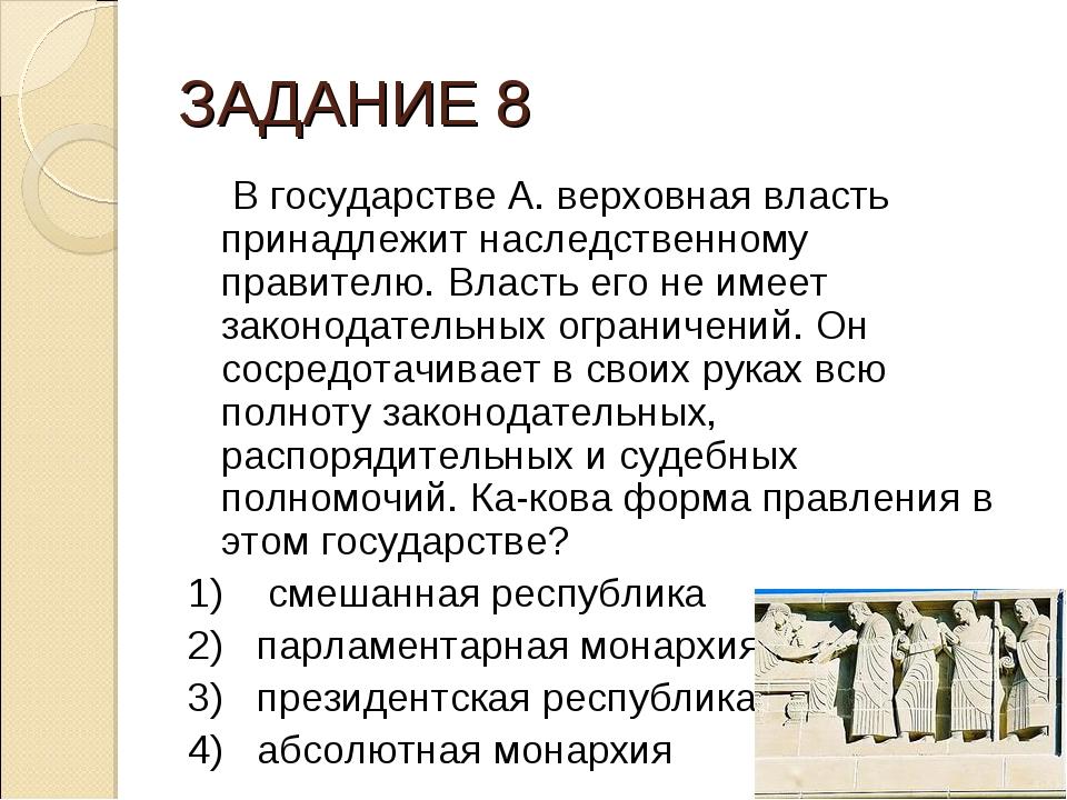 ЗАДАНИЕ 8 В государстве А. верховная власть принадлежит наследственному прави...