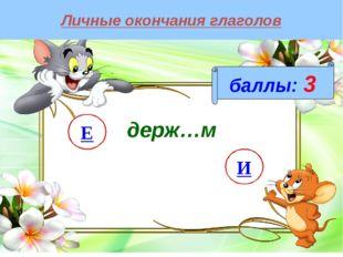 Личные окончания глаголов баллы: 3 держ…м И Е