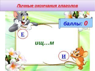 Личные окончания глаголов баллы: 0 ищ…м И Е