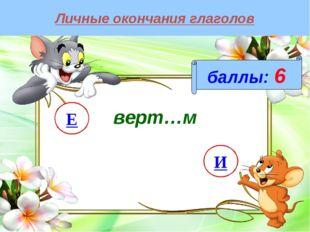 Личные окончания глаголов баллы: 6 верт…м И Е