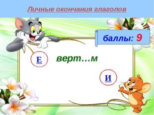 Личные окончания глаголов баллы: 9 И Е верт…м