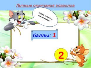 Личные окончания глаголов баллы: 1 2 Выучи глаголы-исключения!
