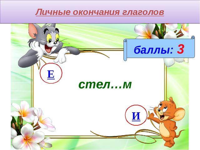 Личные окончания глаголов баллы: 3 стел…м И Е