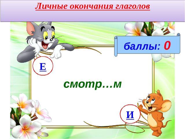 Личные окончания глаголов смотр…м баллы: 0 И Е