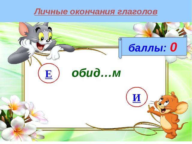 Личные окончания глаголов баллы: 0 обид…м И Е