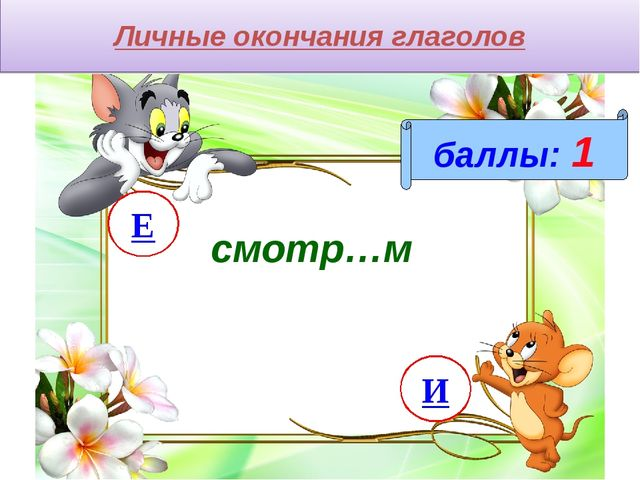 Личные окончания глаголов баллы: 1 смотр…м И Е