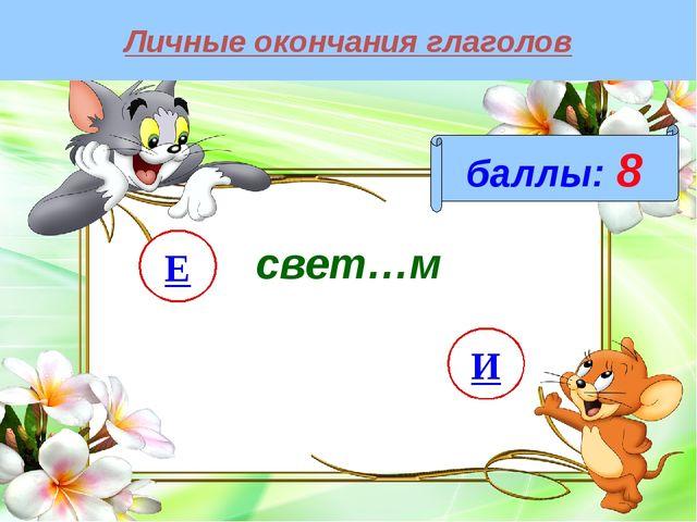 Личные окончания глаголов баллы: 8 свет…м И Е