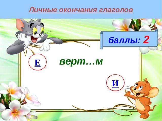 Личные окончания глаголов баллы: 2 верт…м И Е