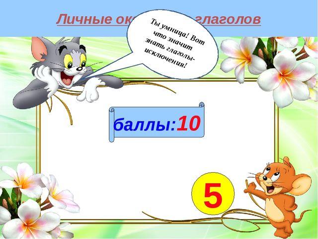 Личные окончания глаголов баллы:10 5 Ты умница! Вот что значит знать глаголы-...