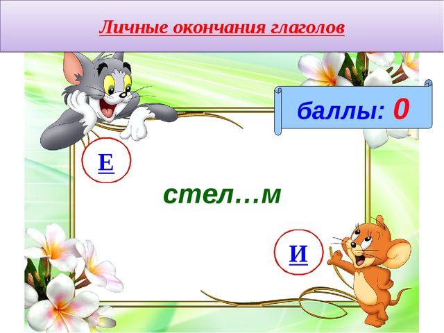 Личные окончания глаголов баллы: 0 стел…м И Е