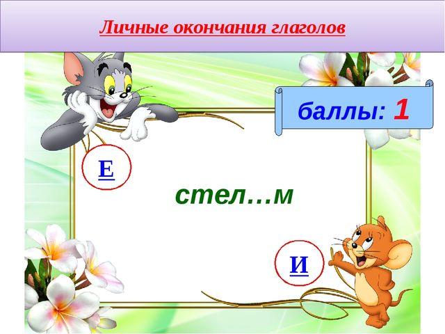 Личные окончания глаголов баллы: 1 стел…м И Е