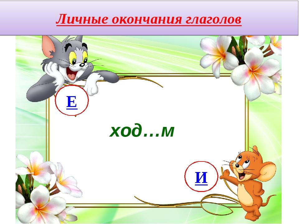 ход…м Личные окончания глаголов Е И