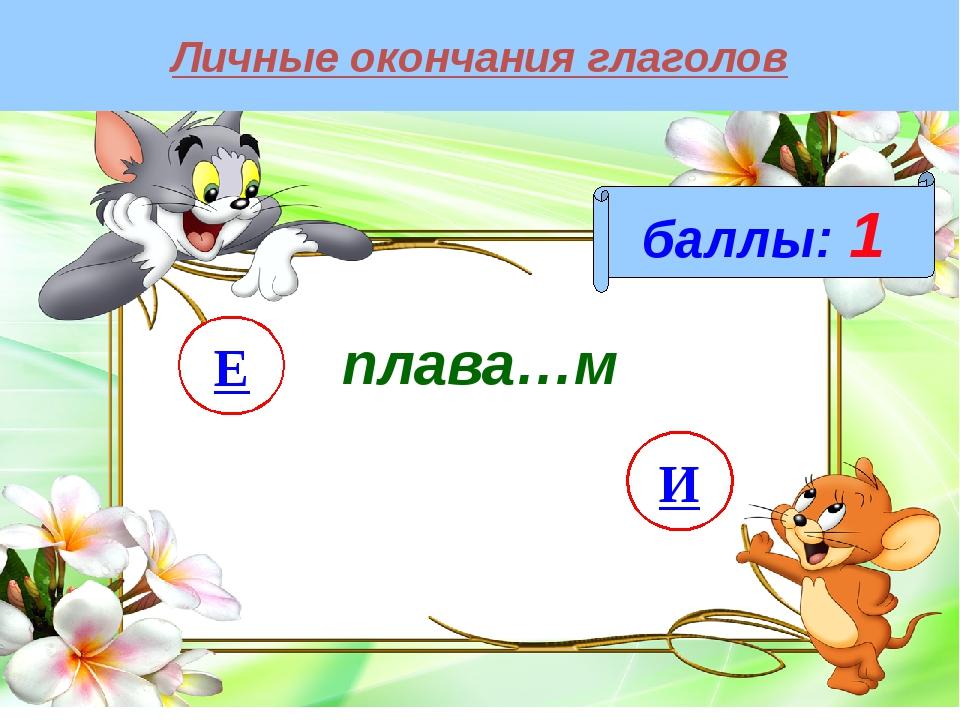 Личные окончания глаголов баллы: 1 плава…м И Е