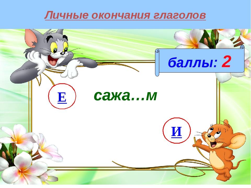 Личные окончания глаголов баллы: 2 сажа…м И Е