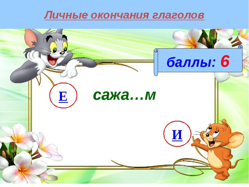 Личные окончания глаголов баллы: 6 сажа…м И Е