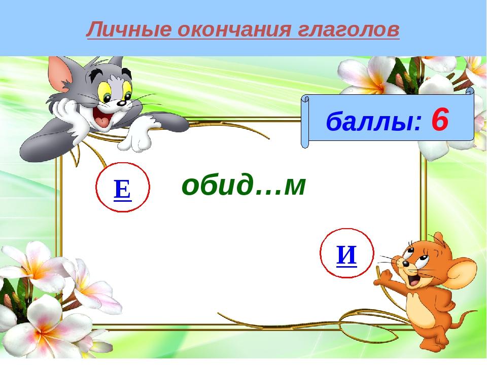 Личные окончания глаголов баллы: 6 обид…м И Е