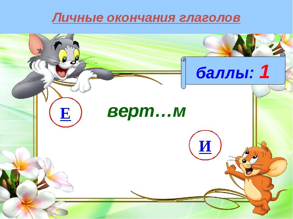 Личные окончания глаголов баллы: 1 верт…м И Е