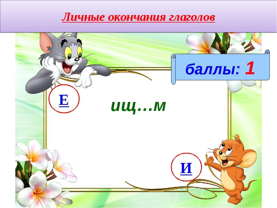 Личные окончания глаголов баллы: 1 ищ…м И Е