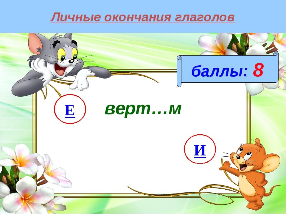 Личные окончания глаголов баллы: 8 И Е верт…м