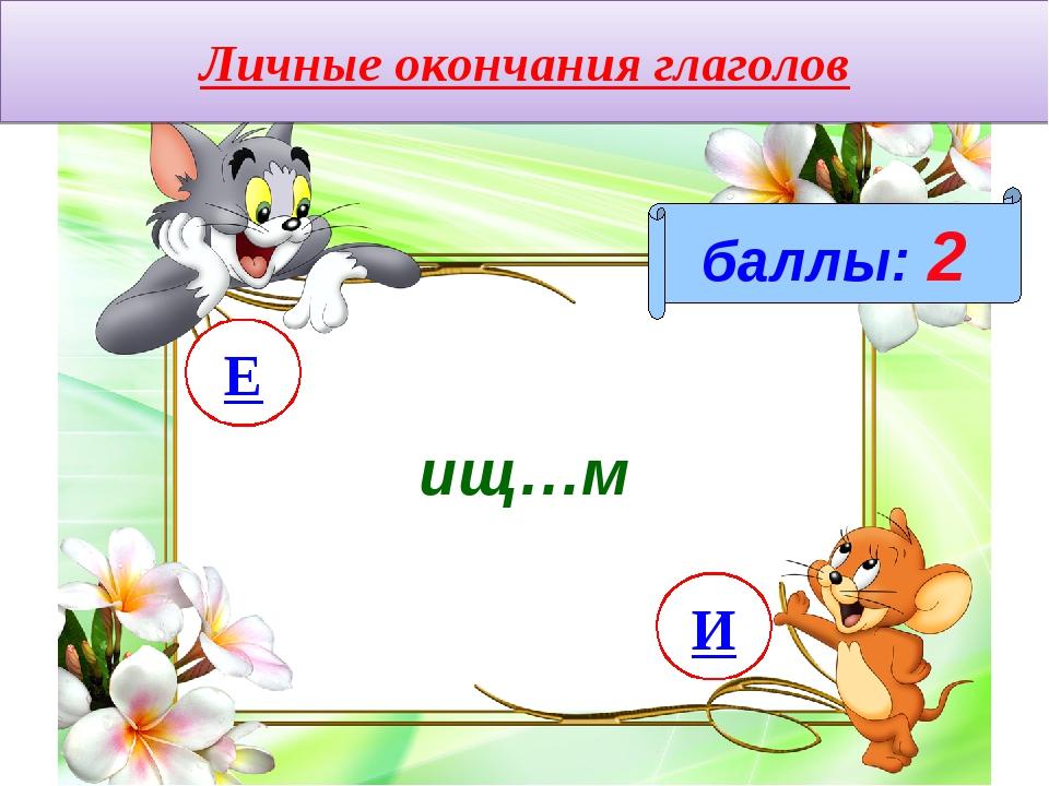 Личные окончания глаголов баллы: 2 ищ…м И Е