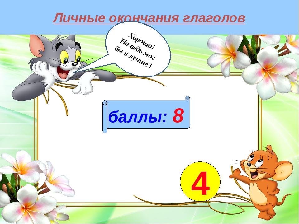 Личные окончания глаголов баллы: 8 4 Хорошо! Но ведь мог бы и лучше !