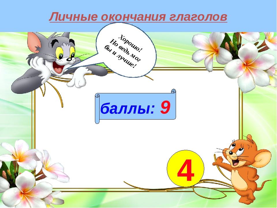 Личные окончания глаголов баллы: 9 4 Хорошо! Но ведь мог бы и лучше!