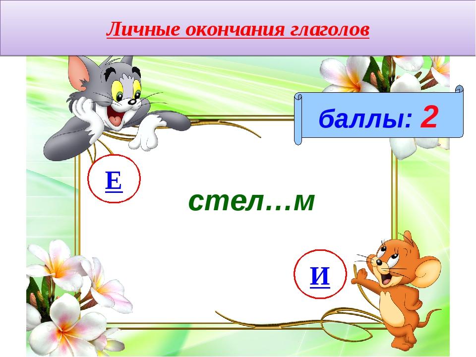 Личные окончания глаголов баллы: 2 стел…м И Е
