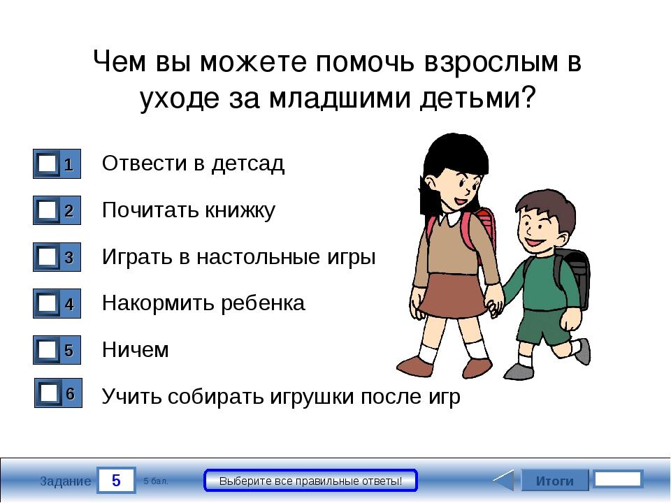 5 Задание Выберите все правильные ответы! Отвести в детсад Почитать книжку Иг...