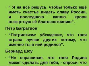 """"""" Я на всё решусь, чтобы только ещё иметь счастье видеть славу России, и пос"""