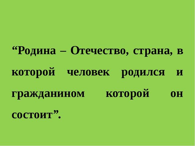 """""""Родина – Отечество, страна, в которой человек родился и гражданином которой..."""