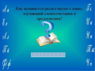 Ответ: Как называется раздел науки о языке, изучающий словосочетания и предл