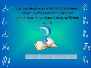 Ответ: Как называются сложносокращённые слова, в образовании которых использ