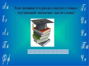 Ответ: Как называется раздел науки о языке, изучающий значимые части слова?