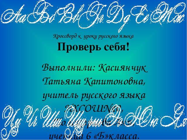 Кроссворд к уроку русского языка Проверь себя! Выполнили: Касиянчук Татьяна К...