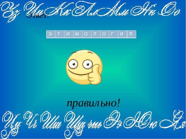 правильно! Ответ: Э Т И М О Л О Г И Я