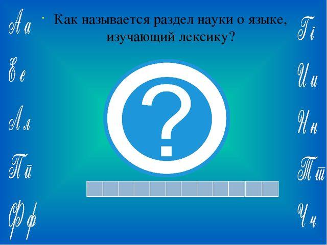 Ответ: Как называется раздел науки о языке, изучающий лексику?