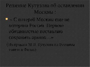 Решение Кутузова об оставлении Москвы : « С потерей Москвы еще не потеряна Ро