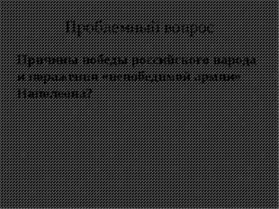 Проблемный вопрос Причины победы российского народа и поражения «непобедимой