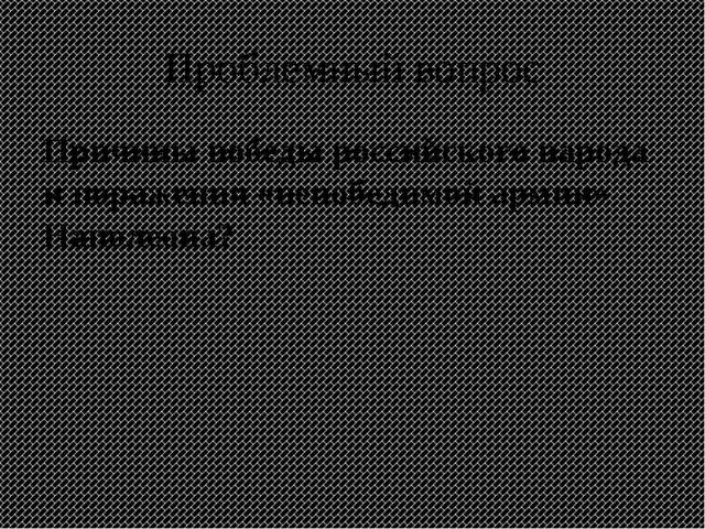 Проблемный вопрос Причины победы российского народа и поражения «непобедимой...