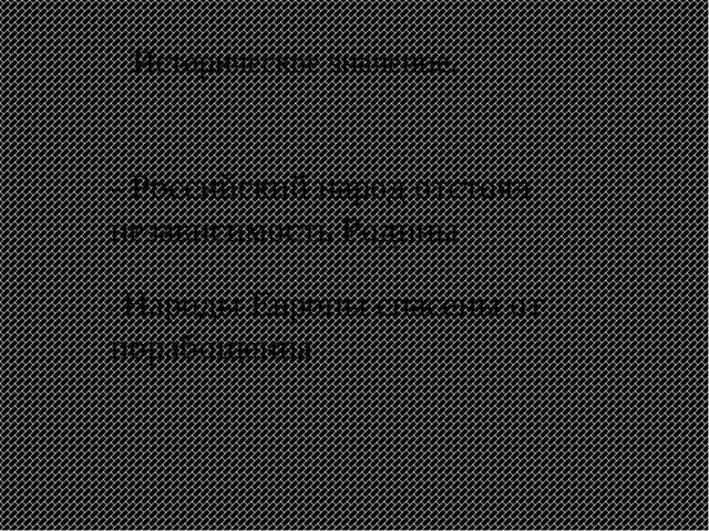 Историческое значение: - Российский народ отстоял независимость Родины - Наро...