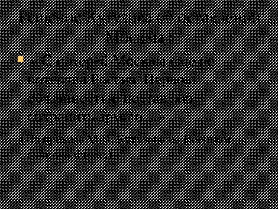 Решение Кутузова об оставлении Москвы : « С потерей Москвы еще не потеряна Ро...