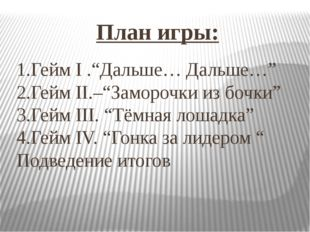 """План игры: 1.Гейм I .""""Дальше… Дальше…"""" 2.Гейм II.–""""Заморочки из бочки"""" 3.Гейм"""
