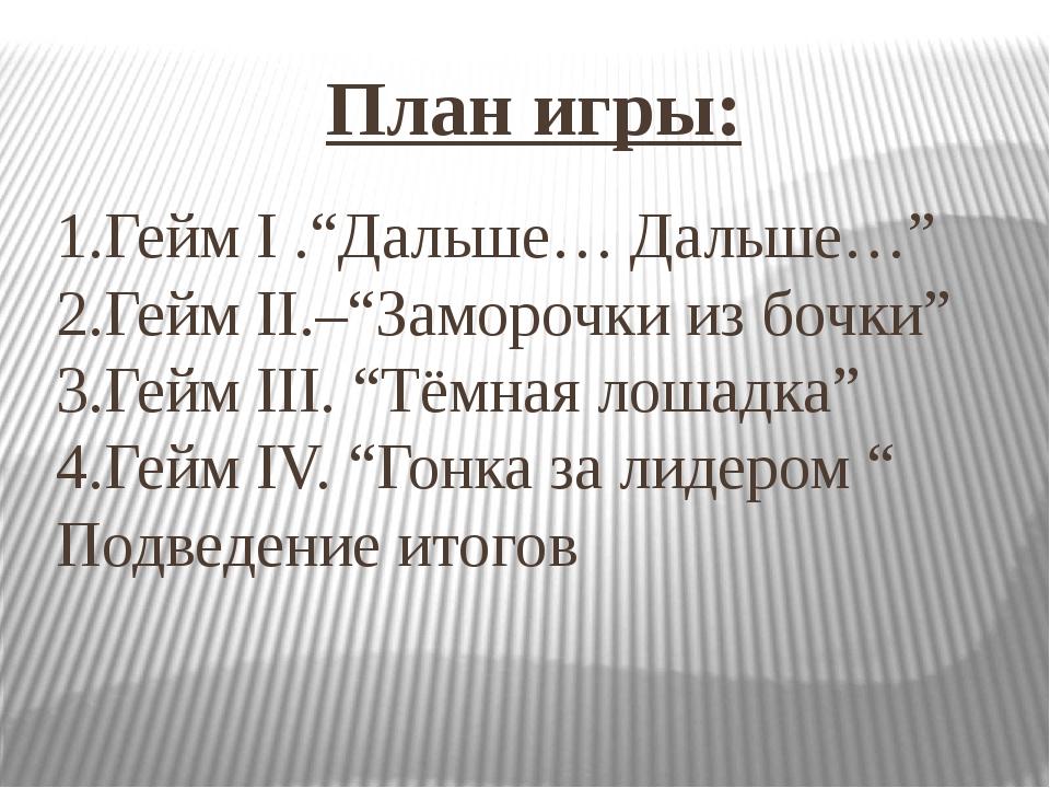 """План игры: 1.Гейм I .""""Дальше… Дальше…"""" 2.Гейм II.–""""Заморочки из бочки"""" 3.Гейм..."""