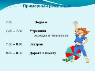 Примерный режим дня 7.00 Подъём 7.00 – 7.30Утренняя зарядка и умывание 7.30