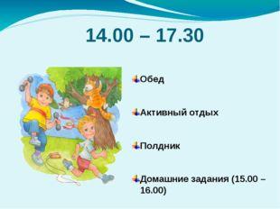14.00 – 17.30 Обед Активный отдых Полдник Домашние задания (15.00 – 16.00) За