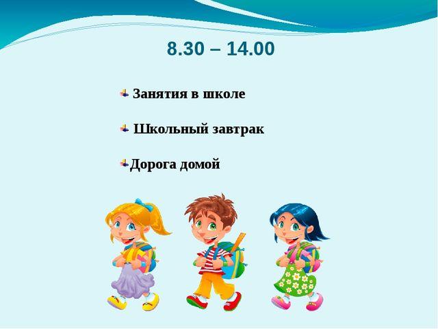 8.30 – 14.00 Занятия в школе Школьный завтрак Дорога домой