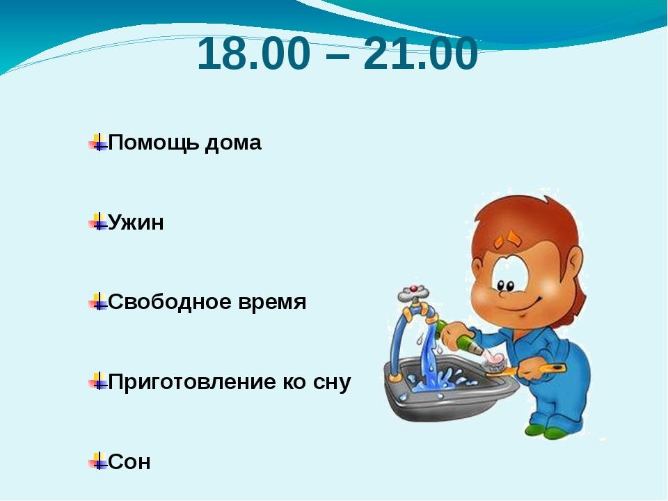 18.00 – 21.00 Помощь дома Ужин Свободное время Приготовление ко сну Сон