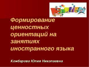 Формирование ценностных ориентаций на занятиях иностранного языка Комбарова Ю