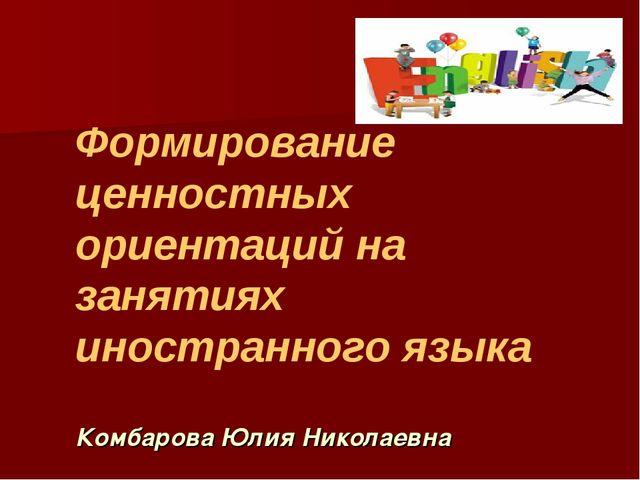 Формирование ценностных ориентаций на занятиях иностранного языка Комбарова Ю...