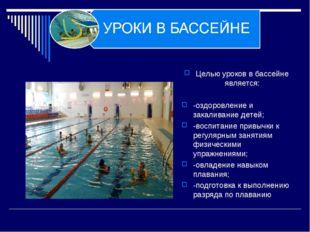 Целью уроков в бассейне является: -оздоровление и закаливание детей; -воспита